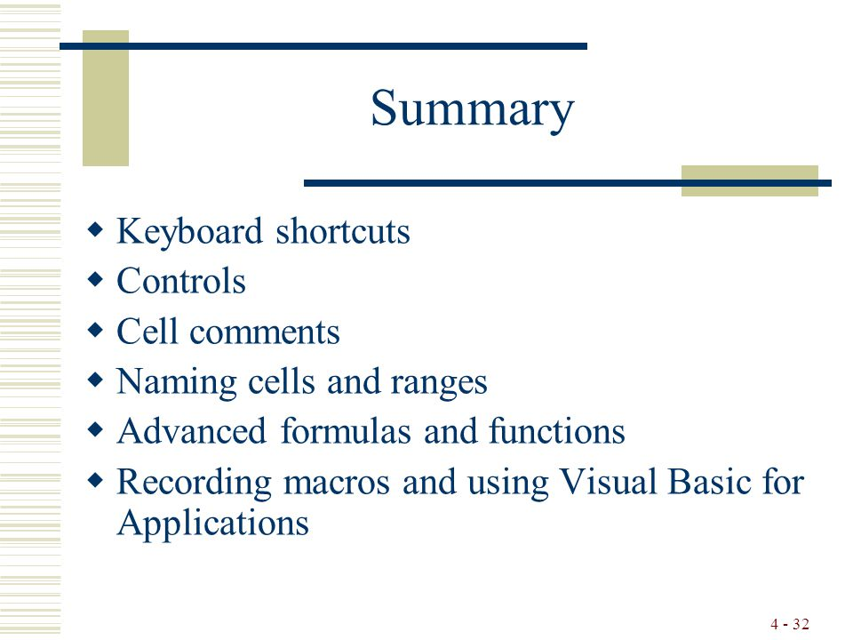 4 - 32 Summary  Keyboard shortcuts  Controls  Cell comments  Naming cells and ranges  Advanced formulas and functions  Recording macros and using Visual Basic for Applications