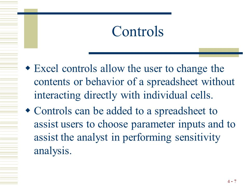 4 - 7 Controls  Excel controls allow the user to change the contents or behavior of a spreadsheet without interacting directly with individual cells.