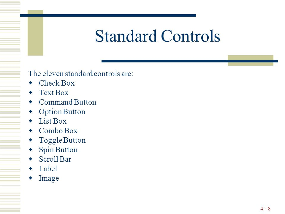 4 - 8 Standard Controls The eleven standard controls are:  Check Box  Text Box  Command Button  Option Button  List Box  Combo Box  Toggle Button  Spin Button  Scroll Bar  Label  Image