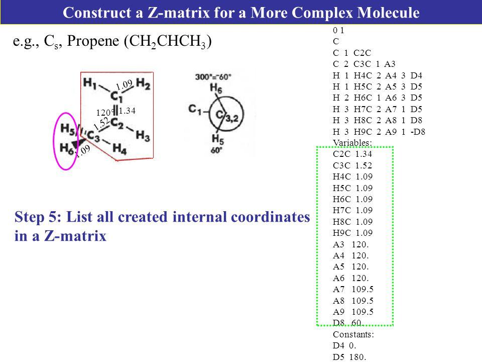 e.g., C s, Propene (CH 2 CHCH 3 ) Step 5: List all created internal coordinates in a Z-matrix 1.34 1.52 120  1.09 0 1 C C 1 C2C C 2 C3C 1 A3 H 1 H4C 2 A4 3 D4 H 1 H5C 2 A5 3 D5 H 2 H6C 1 A6 3 D5 H 3 H7C 2 A7 1 D5 H 3 H8C 2 A8 1 D8 H 3 H9C 2 A9 1 -D8 Variables: C2C 1.34 C3C 1.52 H4C 1.09 H5C 1.09 H6C 1.09 H7C 1.09 H8C 1.09 H9C 1.09 A3 120.