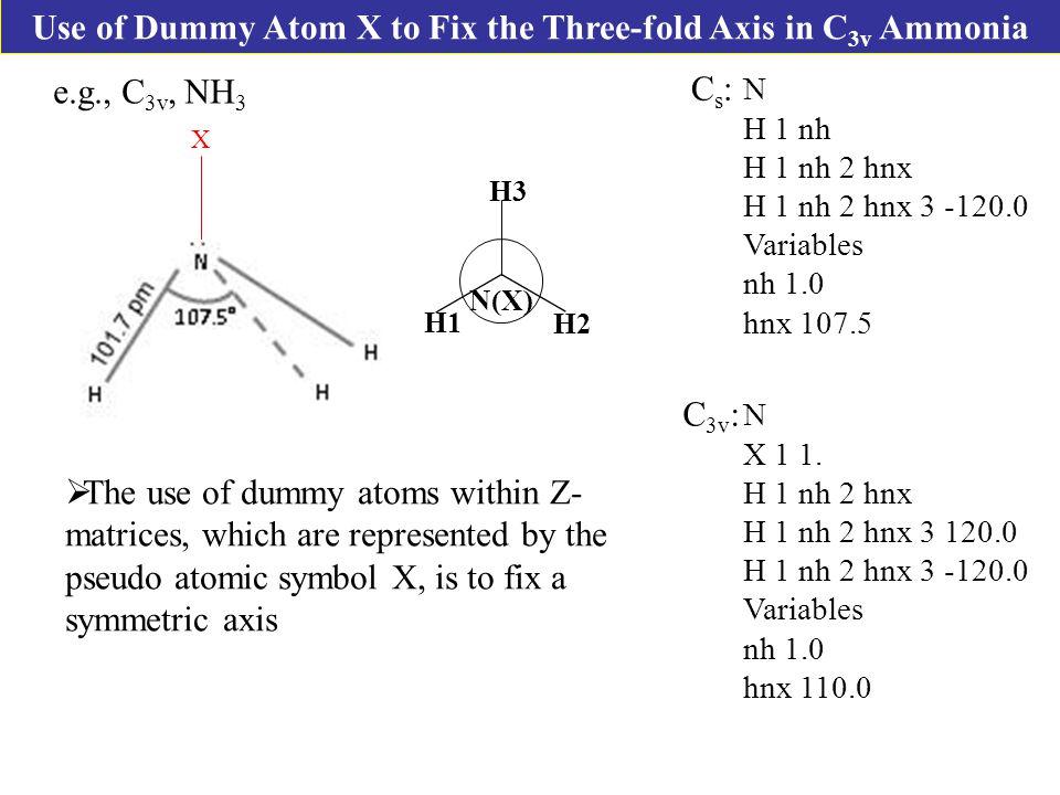 Use of Dummy Atom X to Fix the Three-fold Axis in C 3v Ammonia e.g., C 3v, NH 3 Cs:Cs: N X 1 1.