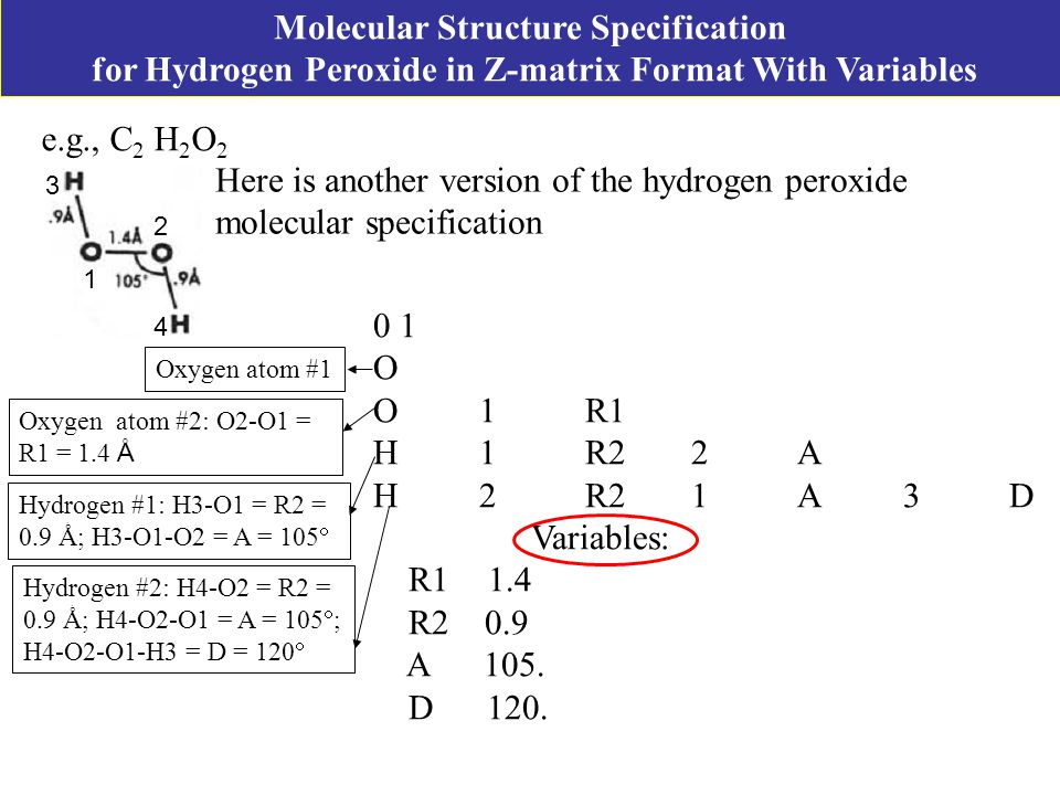 Molecular Structure Specification for Hydrogen Peroxide in Z-matrix Format With Variables Here is another version of the hydrogen peroxide molecular specification 0 1 O O1R1 H1R22A H2R21A3D Variables: R1 1.4 R2 0.9 A 105.