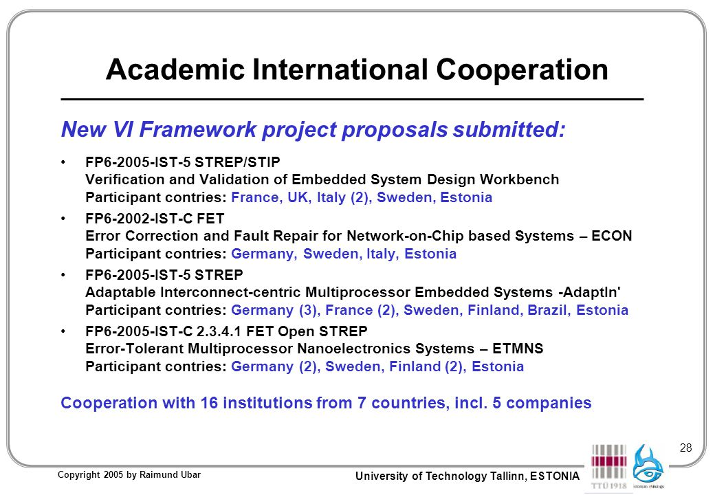 University of Technology Tallinn, ESTONIA Copyright 2005 by Raimund Ubar 28 Academic International Cooperation New VI Framework project proposals submitted: FP6-2005-IST-5 STREP/STIP Verification and Validation of Embedded System Design Workbench Participant contries: France, UK, Italy (2), Sweden, Estonia FP6-2002-IST-C FET Error Correction and Fault Repair for Network-on-Chip based Systems – ECON Participant contries: Germany, Sweden, Italy, Estonia FP6-2005-IST-5 STREP Adaptable Interconnect-centric Multiprocessor Embedded Systems -AdaptIn Participant contries: Germany (3), France (2), Sweden, Finland, Brazil, Estonia FP6-2005-IST-C 2.3.4.1 FET Open STREP Error-Tolerant Multiprocessor Nanoelectronics Systems – ETMNS Participant contries: Germany (2), Sweden, Finland (2), Estonia Cooperation with 16 institutions from 7 countries, incl.