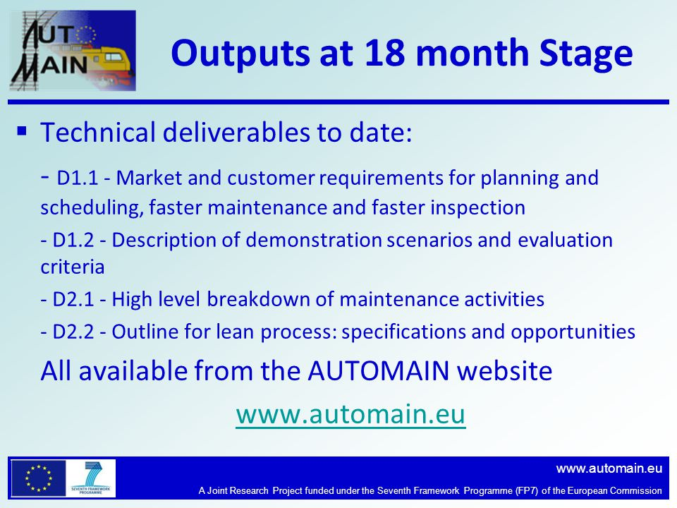 www.automain.eu A Joint Research Project funded under the Seventh Framework Programme (FP7) of the European Commission Outputs at 18 month Stage  Technical deliverables to date: - D1.1 - Market and customer requirements for planning and scheduling, faster maintenance and faster inspection - D1.2 - Description of demonstration scenarios and evaluation criteria - D2.1 - High level breakdown of maintenance activities - D2.2 - Outline for lean process: specifications and opportunities All available from the AUTOMAIN website www.automain.eu