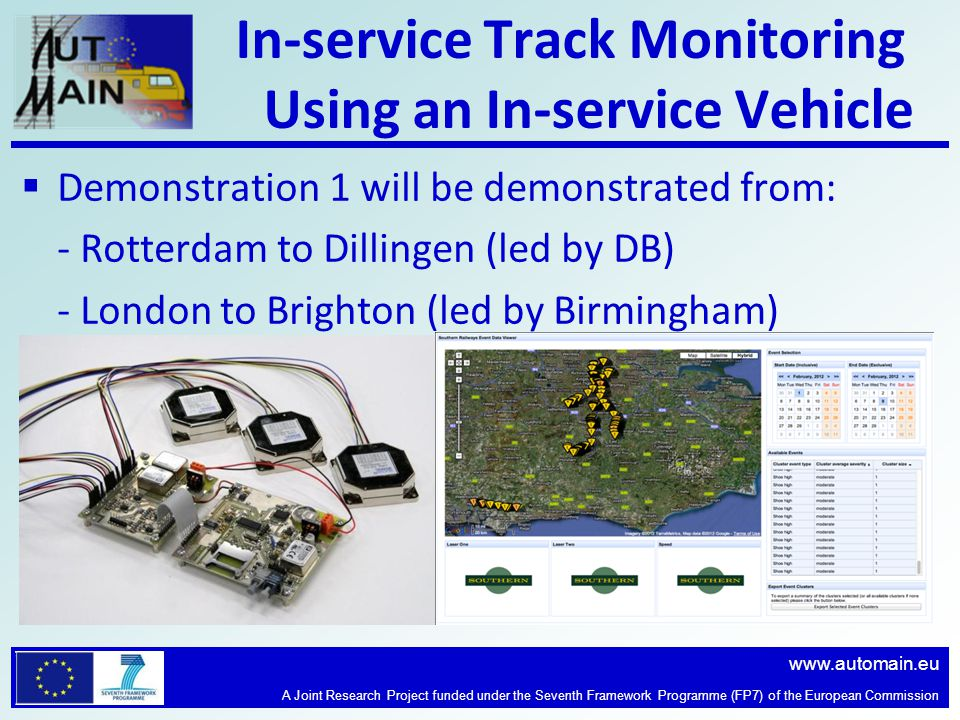 www.automain.eu A Joint Research Project funded under the Seventh Framework Programme (FP7) of the European Commission In-service Track Monitoring Using an In-service Vehicle  Demonstration 1 will be demonstrated from: - Rotterdam to Dillingen (led by DB) - London to Brighton (led by Birmingham)