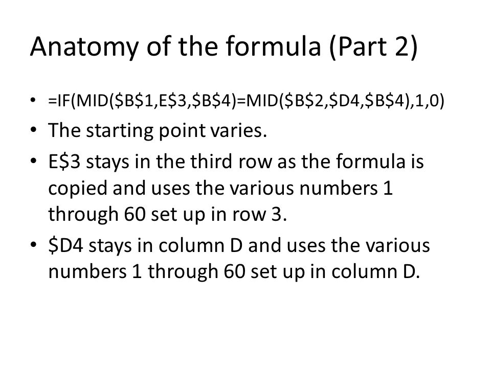 Anatomy of the formula (Part 2) =IF(MID($B$1,E$3,$B$4)=MID($B$2,$D4,$B$4),1,0) The starting point varies.