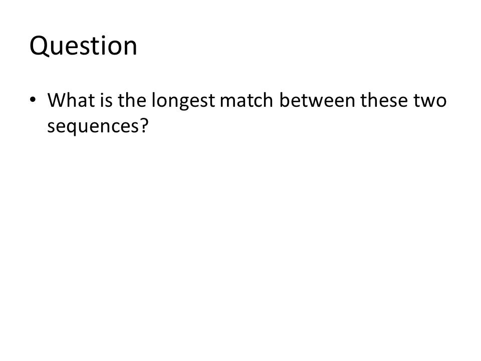 Question What is the longest match between these two sequences?