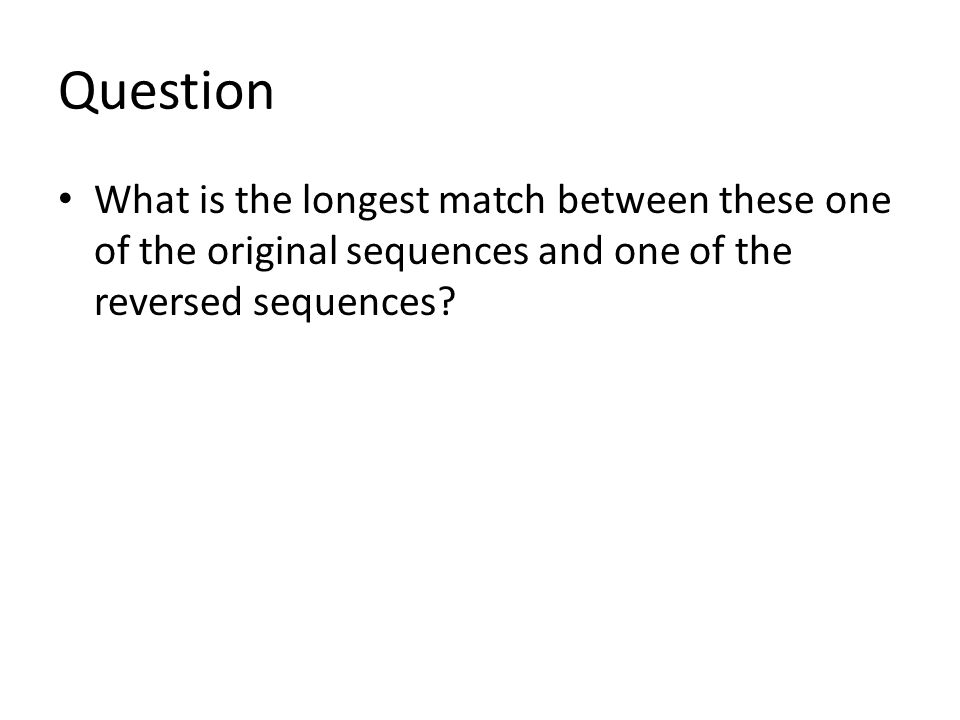 Question What is the longest match between these one of the original sequences and one of the reversed sequences?