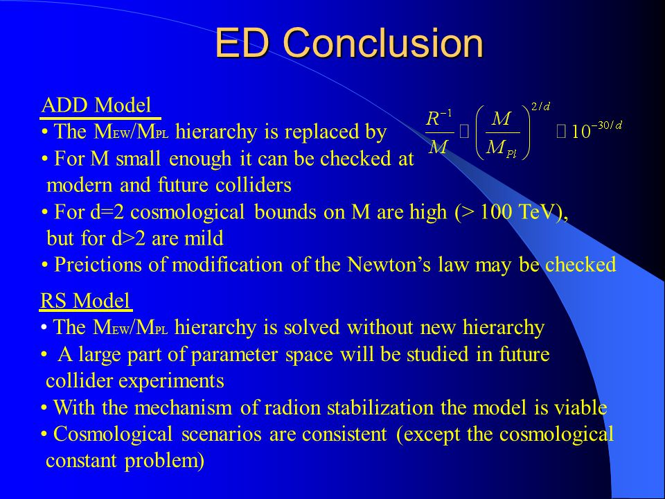 ED Conclusion ADD Model The M EW /M PL hierarchy is replaced by For M small enough it can be checked at modern and future colliders For d=2 cosmological bounds on M are high (> 100 TeV), but for d>2 are mild Preictions of modification of the Newton's law may be checked RS Model The M EW /M PL hierarchy is solved without new hierarchy A large part of parameter space will be studied in future collider experiments With the mechanism of radion stabilization the model is viable Cosmological scenarios are consistent (except the cosmological constant problem)