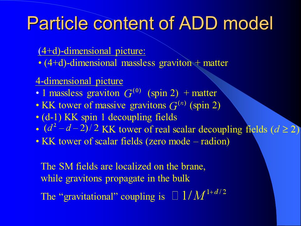 Particle content of ADD model 4-dimensional picture 1 massless graviton (spin 2) + matter KK tower of massive gravitons (spin 2) (d-1) KK spin 1 decoupling fields KK tower of real scalar decoupling fields KK tower of scalar fields (zero mode – radion) (4+d)-dimensional picture: (4+d)-dimensional massless graviton + matter The SM fields are localized on the brane, while gravitons propagate in the bulk The gravitational coupling is