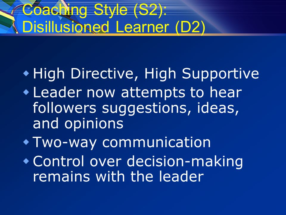 Coaching Style (S2): Disillusioned Learner (D2)  High Directive, High Supportive  Leader now attempts to hear followers suggestions, ideas, and opinions  Two-way communication  Control over decision-making remains with the leader