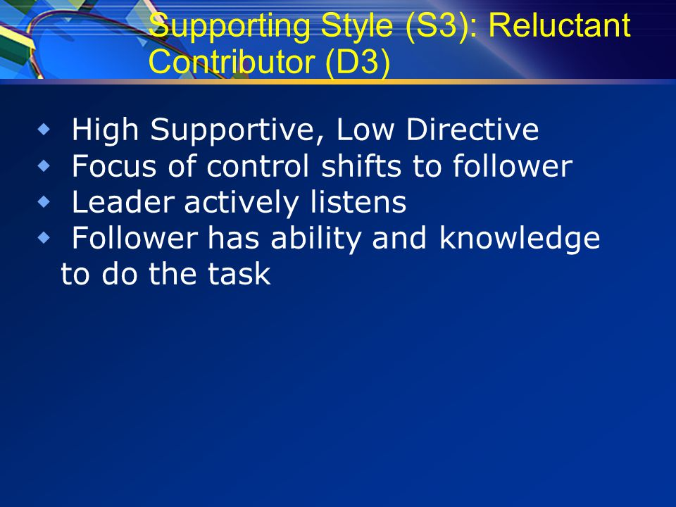 Supporting Style (S3): Reluctant Contributor (D3)  High Supportive, Low Directive  Focus of control shifts to follower  Leader actively listens  Follower has ability and knowledge to do the task