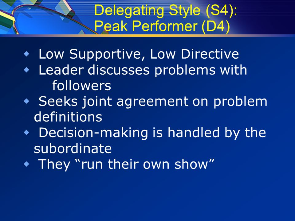 Delegating Style (S4): Peak Performer (D4)  Low Supportive, Low Directive  Leader discusses problems with followers  Seeks joint agreement on problem definitions  Decision-making is handled by the subordinate  They run their own show