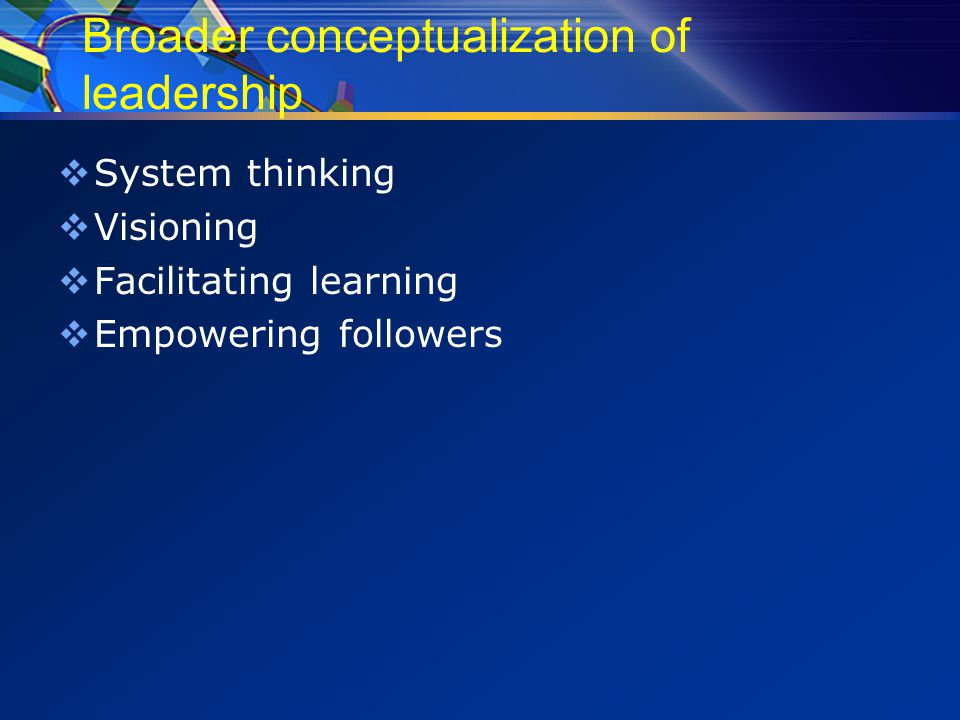 Broader conceptualization of leadership  System thinking  Visioning  Facilitating learning  Empowering followers