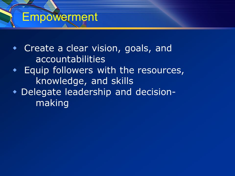 Empowerment  Create a clear vision, goals, and accountabilities  Equip followers with the resources, knowledge, and skills  Delegate leadership and decision- making