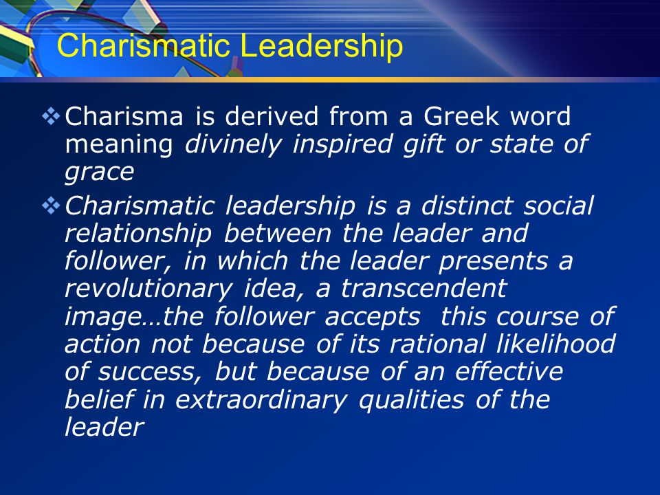 Charismatic Leadership  Charisma is derived from a Greek word meaning divinely inspired gift or state of grace  Charismatic leadership is a distinct social relationship between the leader and follower, in which the leader presents a revolutionary idea, a transcendent image…the follower accepts this course of action not because of its rational likelihood of success, but because of an effective belief in extraordinary qualities of the leader