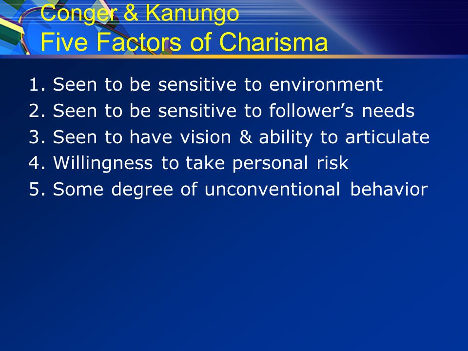 Conger & Kanungo Five Factors of Charisma 1. Seen to be sensitive to environment 2.