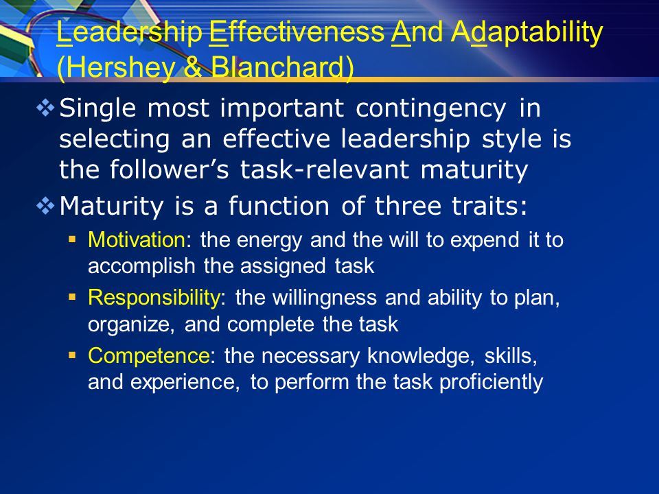Leadership Effectiveness And Adaptability (Hershey & Blanchard)  Single most important contingency in selecting an effective leadership style is the follower's task-relevant maturity  Maturity is a function of three traits:  Motivation: the energy and the will to expend it to accomplish the assigned task  Responsibility: the willingness and ability to plan, organize, and complete the task  Competence: the necessary knowledge, skills, and experience, to perform the task proficiently