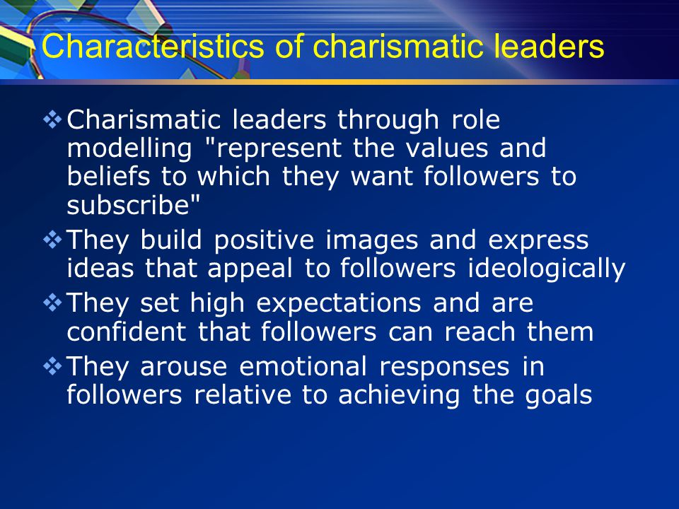 Characteristics of charismatic leaders  Charismatic leaders through role modelling represent the values and beliefs to which they want followers to subscribe  They build positive images and express ideas that appeal to followers ideologically  They set high expectations and are confident that followers can reach them  They arouse emotional responses in followers relative to achieving the goals