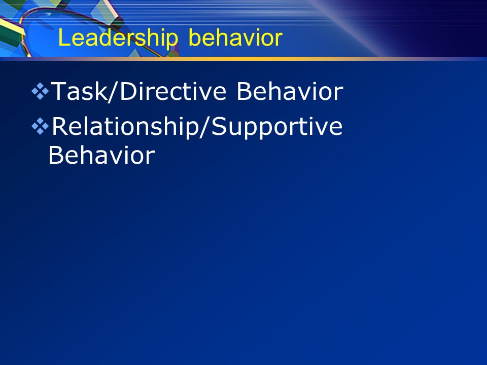 Leadership behavior  Task/Directive Behavior  Relationship/Supportive Behavior