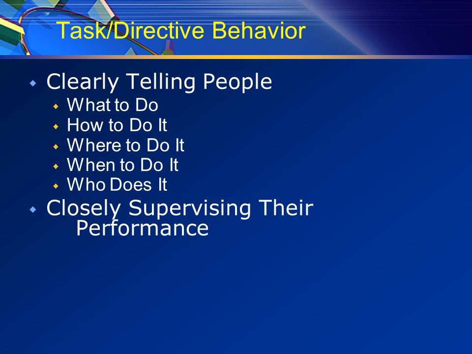 Task/Directive Behavior  Clearly Telling People  What to Do  How to Do It  Where to Do It  When to Do It  Who Does It  Closely Supervising Their Performance