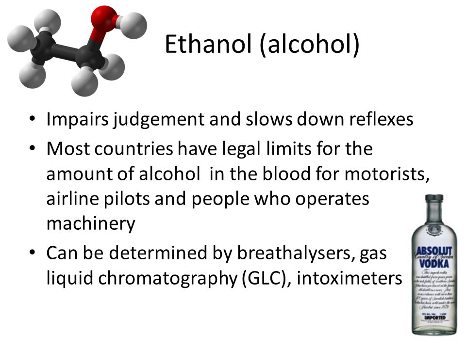 Ethanol (alcohol) Impairs judgement and slows down reflexes Most countries have legal limits for the amount of alcohol in the blood for motorists, airline pilots and people who operates machinery Can be determined by breathalysers, gas liquid chromatography (GLC), intoximeters