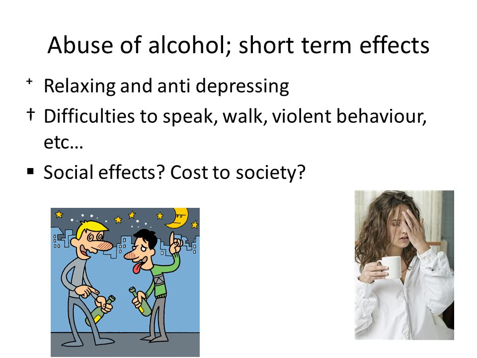 Abuse of alcohol; short term effects ⁺Relaxing and anti depressing †Difficulties to speak, walk, violent behaviour, etc…  Social effects.
