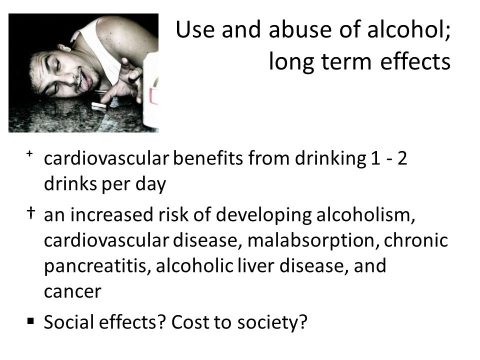 Use and abuse of alcohol; long term effects ⁺cardiovascular benefits from drinking 1 - 2 drinks per day †an increased risk of developing alcoholism, cardiovascular disease, malabsorption, chronic pancreatitis, alcoholic liver disease, and cancer  Social effects.
