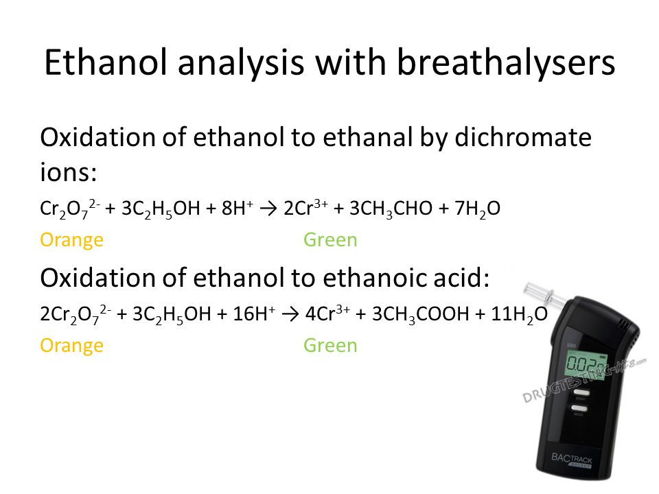 Ethanol analysis with breathalysers Oxidation of ethanol to ethanal by dichromate ions: Cr 2 O 7 2- + 3C 2 H 5 OH + 8H + → 2Cr 3+ + 3CH 3 CHO + 7H 2 O OrangeGreen Oxidation of ethanol to ethanoic acid: 2Cr 2 O 7 2- + 3C 2 H 5 OH + 16H + → 4Cr 3+ + 3CH 3 COOH + 11H 2 O OrangeGreen