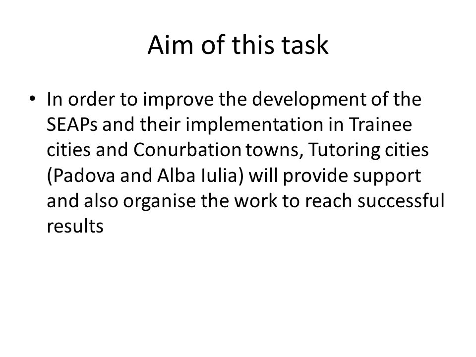 Aim of this task In order to improve the development of the SEAPs and their implementation in Trainee cities and Conurbation towns, Tutoring cities (Padova and Alba Iulia) will provide support and also organise the work to reach successful results