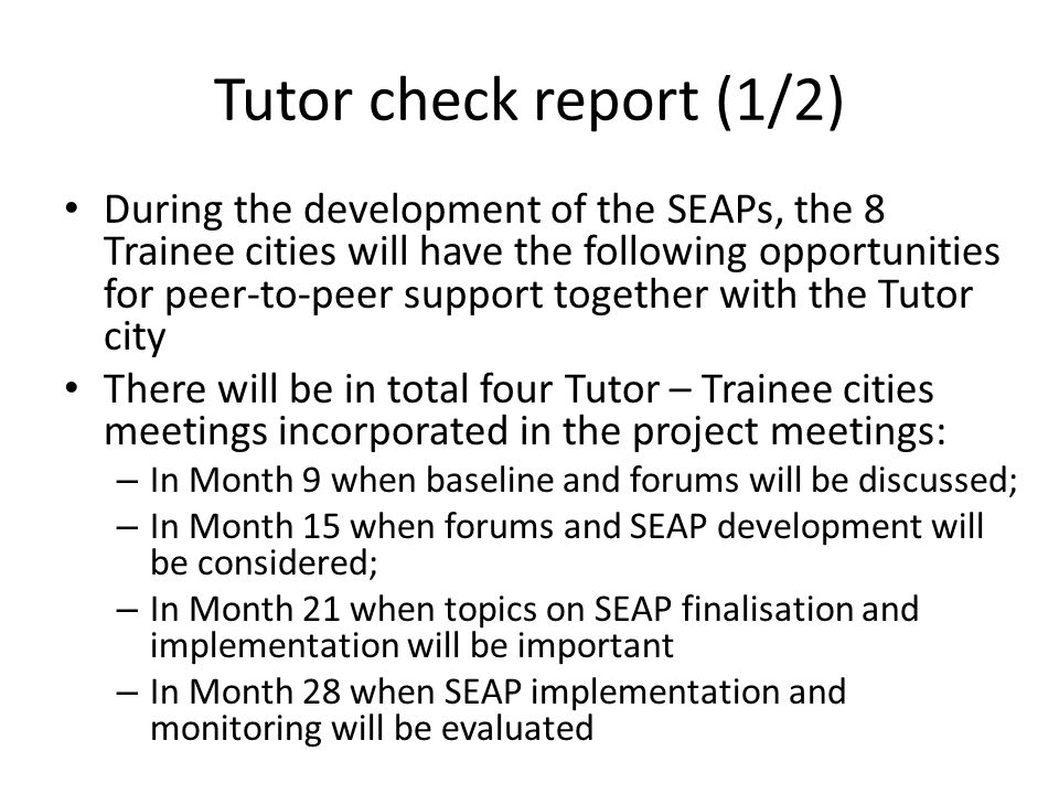 Tutor check report (1/2) During the development of the SEAPs, the 8 Trainee cities will have the following opportunities for peer-to-peer support together with the Tutor city There will be in total four Tutor – Trainee cities meetings incorporated in the project meetings: – In Month 9 when baseline and forums will be discussed; – In Month 15 when forums and SEAP development will be considered; – In Month 21 when topics on SEAP finalisation and implementation will be important – In Month 28 when SEAP implementation and monitoring will be evaluated
