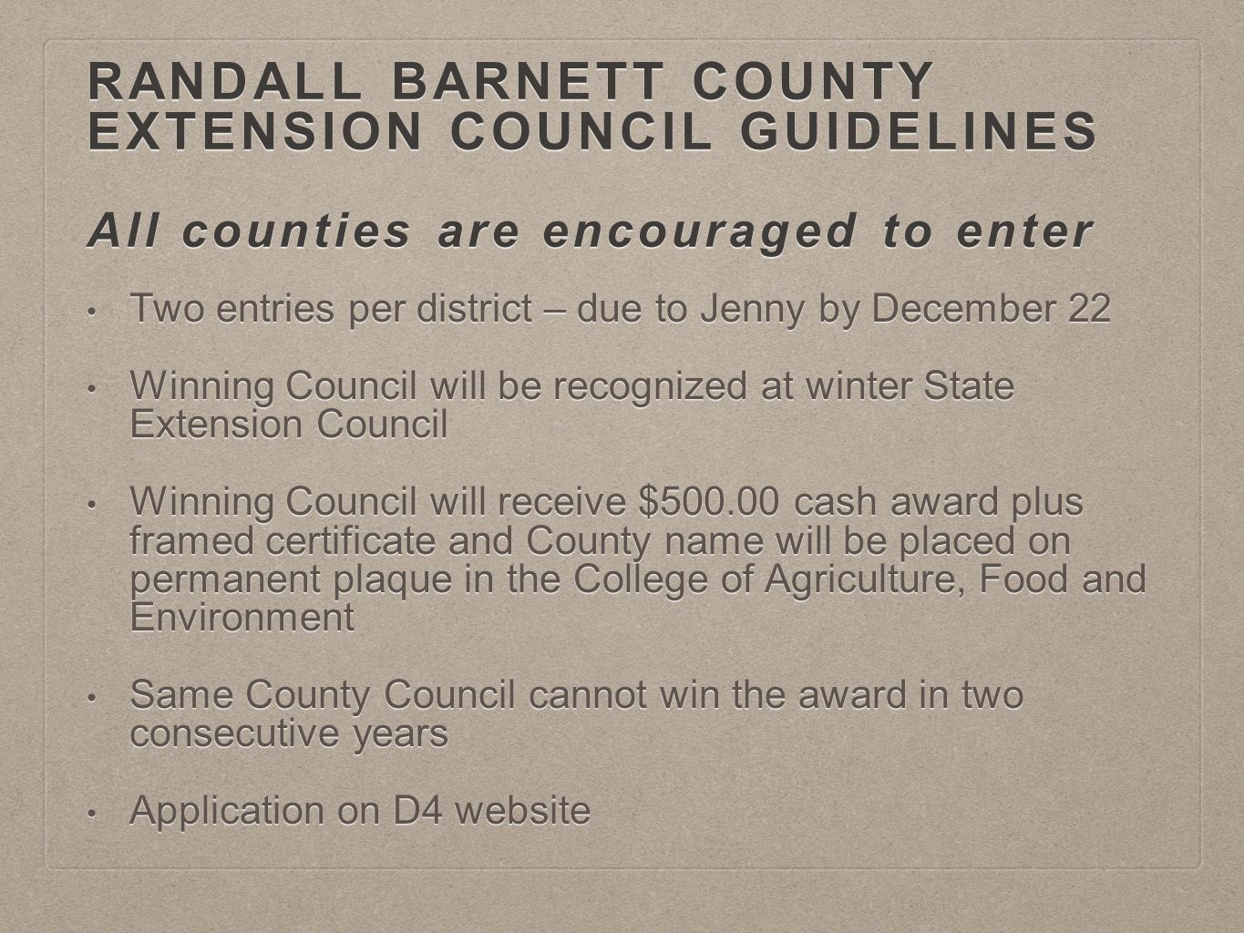 RANDALL BARNETT COUNTY EXTENSION COUNCIL GUIDELINES All counties are encouraged to enter Two entries per district – due to Jenny by December 22 Two entries per district – due to Jenny by December 22 Winning Council will be recognized at winter State Extension Council Winning Council will be recognized at winter State Extension Council Winning Council will receive $500.00 cash award plus framed certificate and County name will be placed on permanent plaque in the College of Agriculture, Food and Environment Winning Council will receive $500.00 cash award plus framed certificate and County name will be placed on permanent plaque in the College of Agriculture, Food and Environment Same County Council cannot win the award in two consecutive years Same County Council cannot win the award in two consecutive years Application on D4 website Application on D4 website