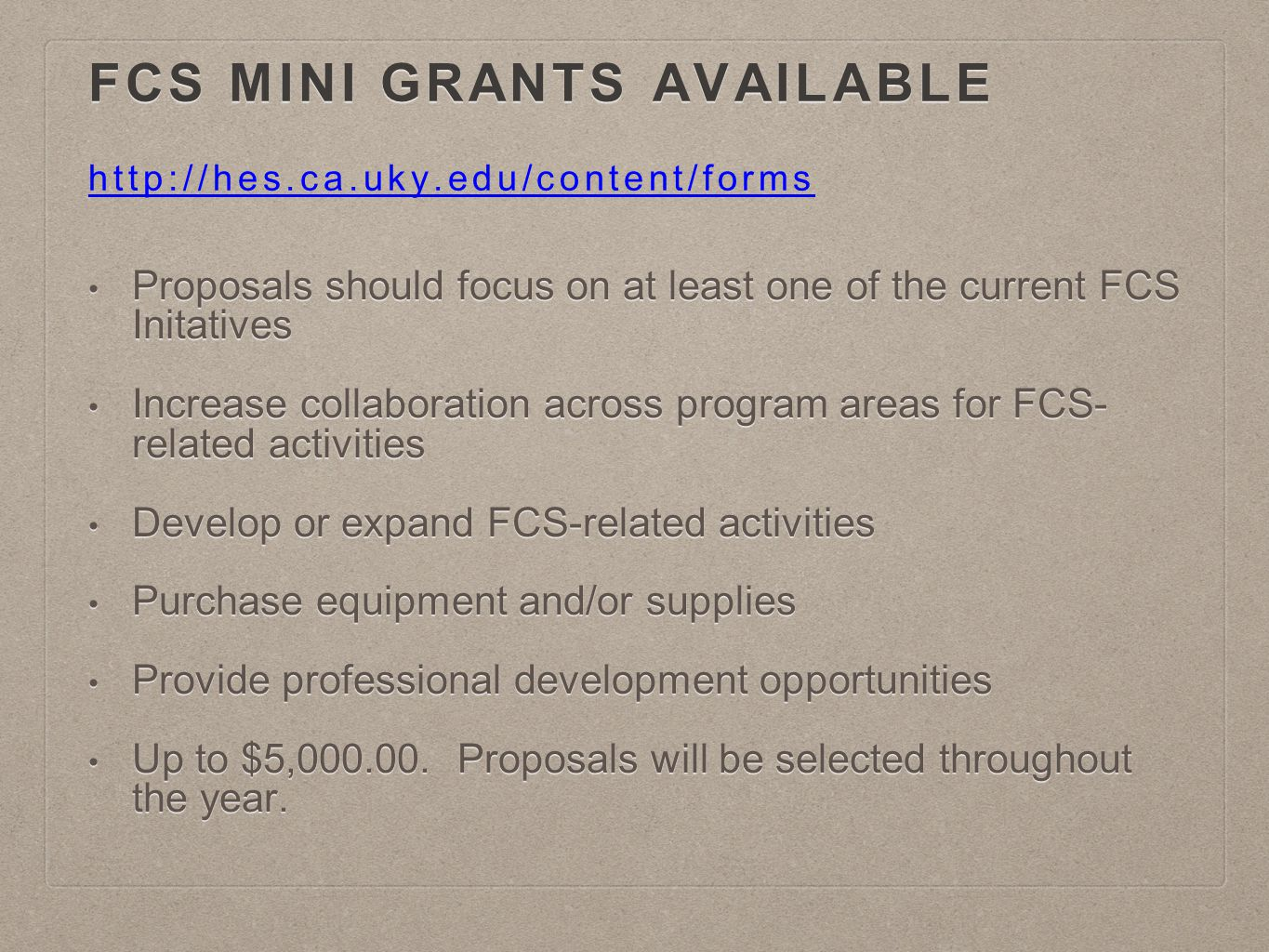FCS MINI GRANTS AVAILABLE FCS MINI GRANTS AVAILABLE http://hes.ca.uky.edu/content/forms http://hes.ca.uky.edu/content/forms Proposals should focus on at least one of the current FCS Initatives Proposals should focus on at least one of the current FCS Initatives Increase collaboration across program areas for FCS- related activities Increase collaboration across program areas for FCS- related activities Develop or expand FCS-related activities Develop or expand FCS-related activities Purchase equipment and/or supplies Purchase equipment and/or supplies Provide professional development opportunities Provide professional development opportunities Up to $5,000.00.