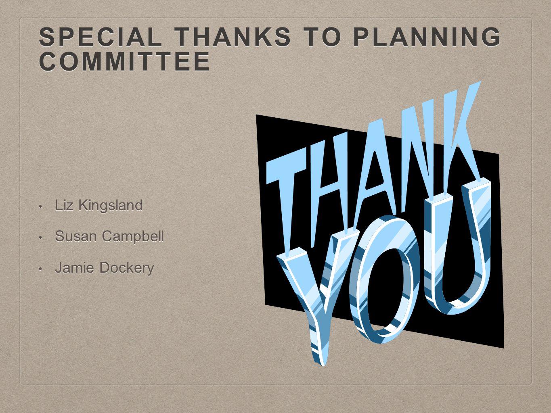 SPECIAL THANKS TO PLANNING COMMITTEE Liz Kingsland Liz Kingsland Susan Campbell Susan Campbell Jamie Dockery Jamie Dockery