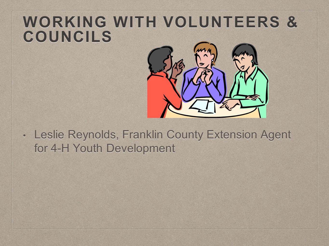WORKING WITH VOLUNTEERS & COUNCILS Leslie Reynolds, Franklin County Extension Agent for 4-H Youth Development Leslie Reynolds, Franklin County Extension Agent for 4-H Youth Development