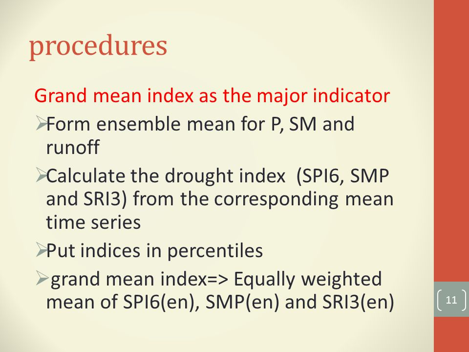 procedures Grand mean index as the major indicator  Form ensemble mean for P, SM and runoff  Calculate the drought index (SPI6, SMP and SRI3) from the corresponding mean time series  Put indices in percentiles  grand mean index=> Equally weighted mean of SPI6(en), SMP(en) and SRI3(en) 11