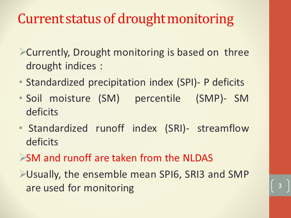 Current status of drought monitoring  Currently, Drought monitoring is based on three drought indices : Standardized precipitation index (SPI)- P deficits Soil moisture (SM) percentile (SMP)- SM deficits Standardized runoff index (SRI)- streamflow deficits  SM and runoff are taken from the NLDAS  Usually, the ensemble mean SPI6, SRI3 and SMP are used for monitoring 3