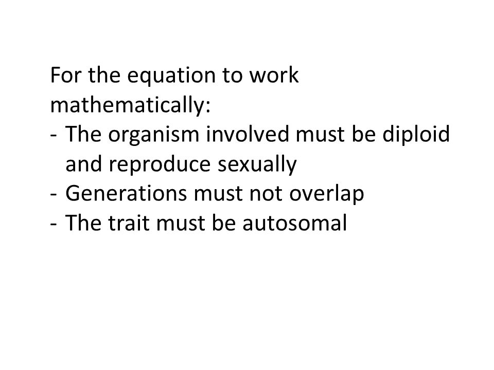 For the equation to work mathematically: -The organism involved must be diploid and reproduce sexually -Generations must not overlap -The trait must be autosomal