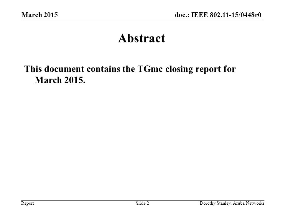 doc.: IEEE 802.11-15/0448r0 Report March 2015 Dorothy Stanley, Aruba NetworksSlide 2 Abstract This document contains the TGmc closing report for March