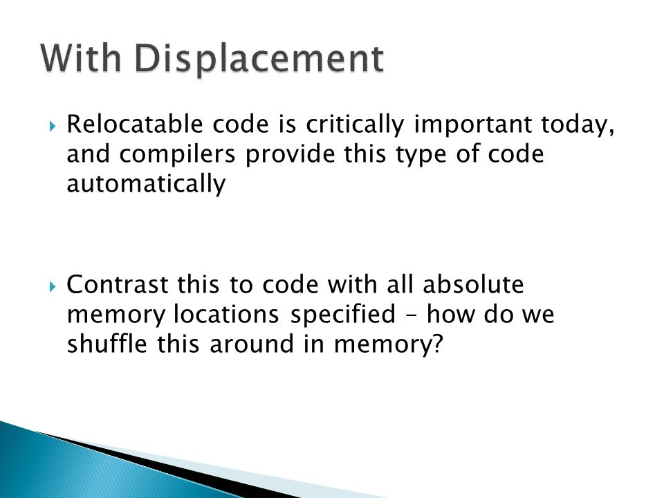  Relocatable code is critically important today, and compilers provide this type of code automatically  Contrast this to code with all absolute memory locations specified – how do we shuffle this around in memory