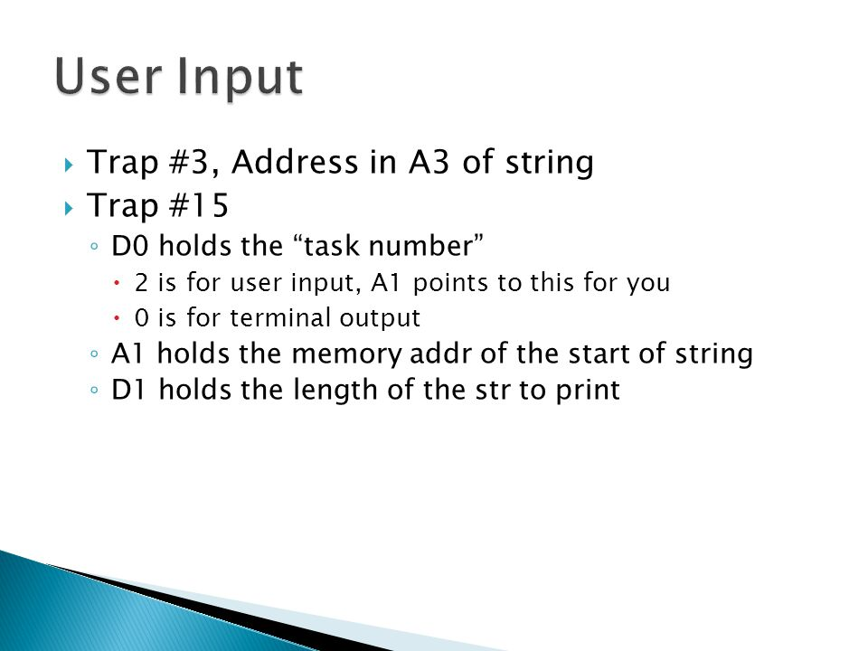  Trap #3, Address in A3 of string  Trap #15 ◦ D0 holds the task number  2 is for user input, A1 points to this for you  0 is for terminal output ◦ A1 holds the memory addr of the start of string ◦ D1 holds the length of the str to print