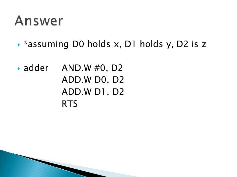  *assuming D0 holds x, D1 holds y, D2 is z  adderAND.W #0, D2 ADD.W D0, D2 ADD.W D1, D2 RTS