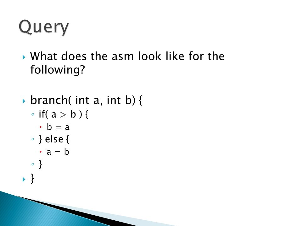  What does the asm look like for the following?  branch( int a, int b) { ◦ if( a > b ) {  b = a ◦ } else {  a = b ◦ }  }