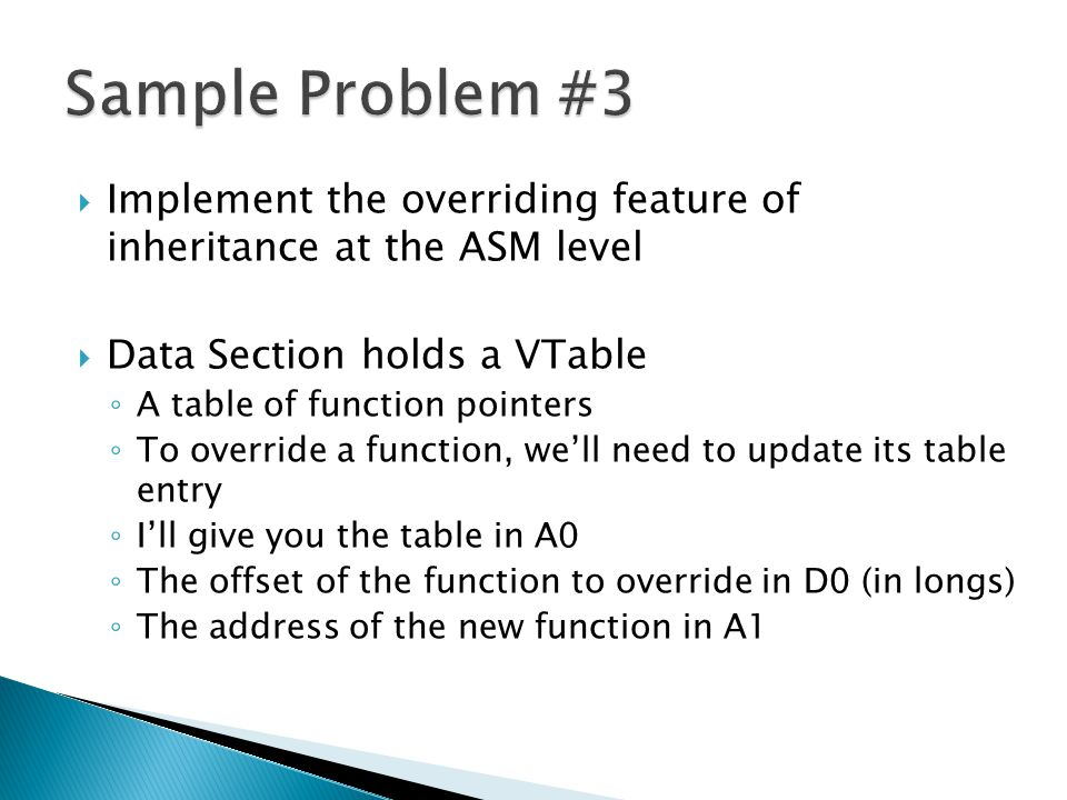  Implement the overriding feature of inheritance at the ASM level  Data Section holds a VTable ◦ A table of function pointers ◦ To override a function, we'll need to update its table entry ◦ I'll give you the table in A0 ◦ The offset of the function to override in D0 (in longs) ◦ The address of the new function in A1