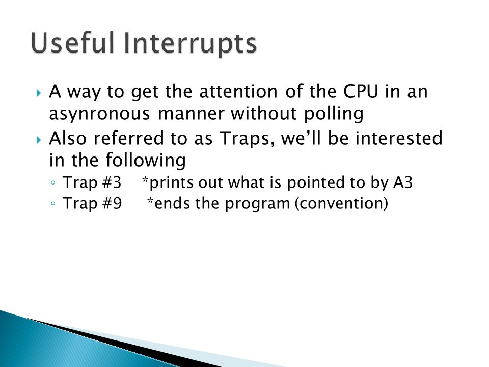  A way to get the attention of the CPU in an asynronous manner without polling  Also referred to as Traps, we'll be interested in the following ◦ Trap #3 *prints out what is pointed to by A3 ◦ Trap #9 *ends the program (convention)