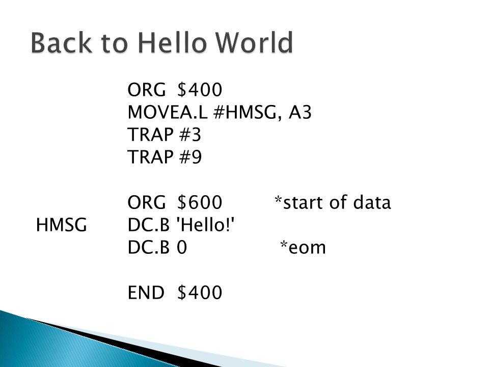 ORG$400 MOVEA.L #HMSG, A3 TRAP #3 TRAP #9 ORG$600 *start of data HMSGDC.B Hello! DC.B0 *eom END$400