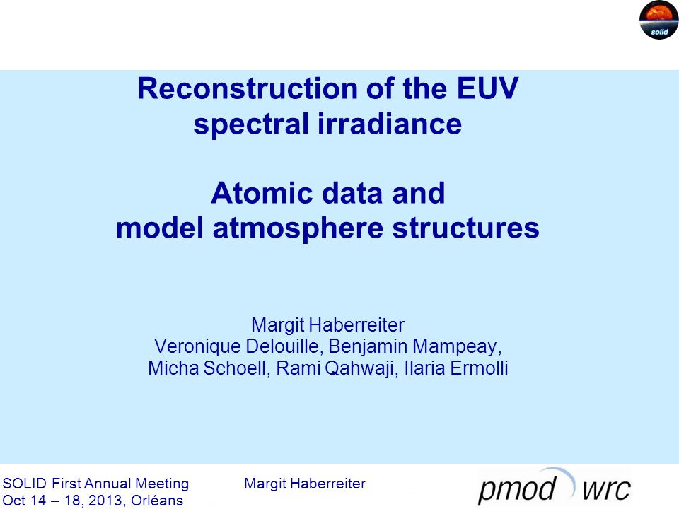 Reconstruction of the EUV spectral irradiance Atomic data and model atmosphere structures Margit Haberreiter Veronique Delouille, Benjamin Mampeay, Micha Schoell, Rami Qahwaji, Ilaria Ermolli SOLID First Annual Meeting Margit Haberreiter Oct 14 – 18, 2013, Orléans
