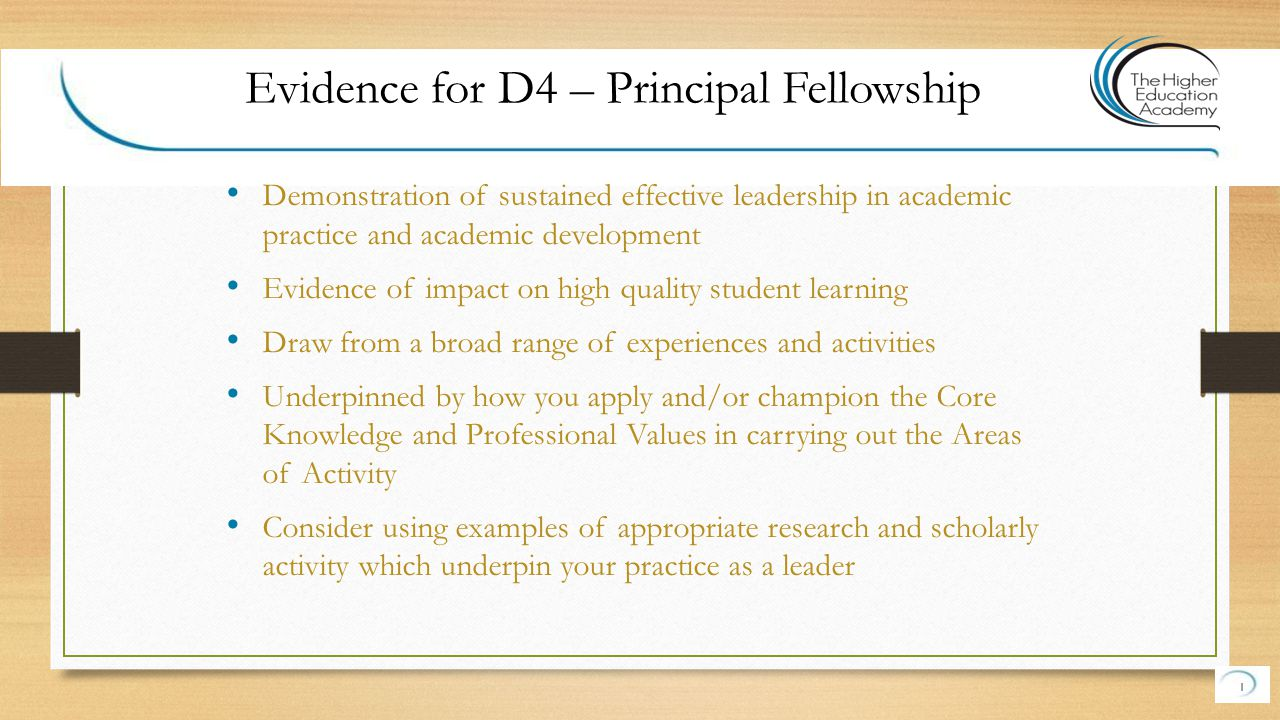 Demonstration of sustained effective leadership in academic practice and academic development Evidence of impact on high quality student learning Draw from a broad range of experiences and activities Underpinned by how you apply and/or champion the Core Knowledge and Professional Values in carrying out the Areas of Activity Consider using examples of appropriate research and scholarly activity which underpin your practice as a leader 1 Evidence for D4 – Principal Fellowship