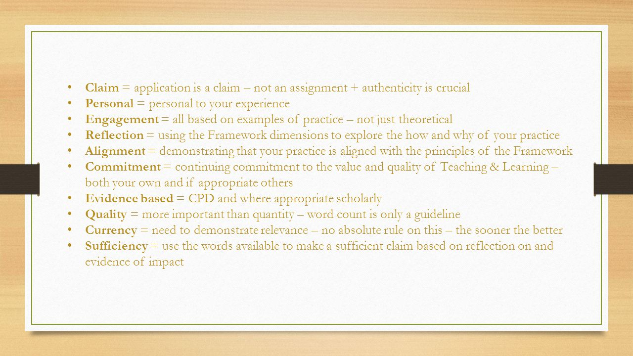 Claim = application is a claim – not an assignment + authenticity is crucial Personal = personal to your experience Engagement = all based on examples of practice – not just theoretical Reflection = using the Framework dimensions to explore the how and why of your practice Alignment = demonstrating that your practice is aligned with the principles of the Framework Commitment = continuing commitment to the value and quality of Teaching & Learning – both your own and if appropriate others Evidence based = CPD and where appropriate scholarly Quality = more important than quantity – word count is only a guideline Currency = need to demonstrate relevance – no absolute rule on this – the sooner the better Sufficiency = use the words available to make a sufficient claim based on reflection on and evidence of impact