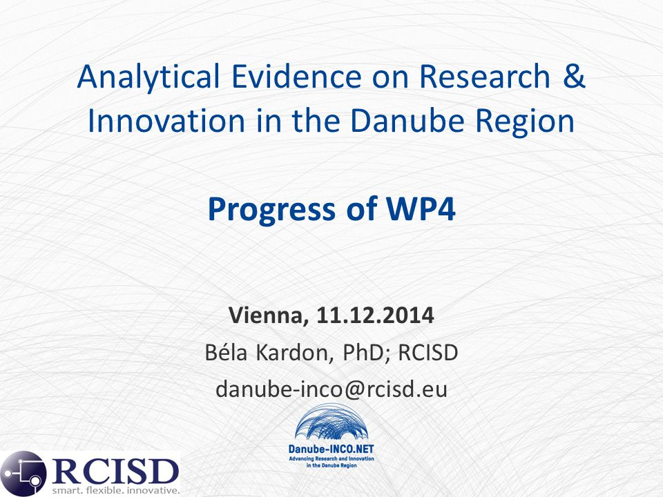 Analytical Evidence on Research & Innovation in the Danube Region Progress of WP4 Vienna, 11.12.2014 Béla Kardon, PhD; RCISD danube-inco@rcisd.eu
